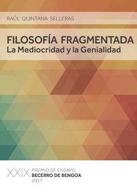 Filosofia Fragmentada, La - La Mediocridad Y La Genialidad (premio Ensayo Becerro De Bengoa 2017) - Raul Quintana Selleras