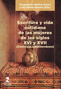 Escritura Y Vida Cotidiana De Las Mujeres De Los Siglos Xvi Y Xvii (contexto Mediterraneo) - Encarnacion Medina Arjona (ed. ) / Paz Gomez Moreno (ed. )