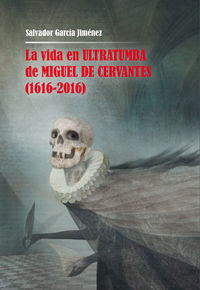 Vida En Ultratumba De Miguel De Cervantes, La (1616-2016) - Salvador Garcia Jimenez