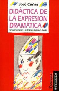 Didactica De La Expresion Dramatica - Una Aproximacion A La Dinamica Teatral - Jose Cañas Torregrosa