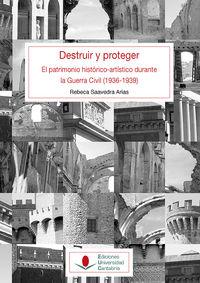 Destruir Y Proteger - El Patrimonio Historico Artistico Durante La Guerra Civil (1936-1939) . - Rebeca Saavedra Arias