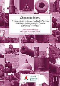 Chicas De Hierro - El Trabajo De Las Mujeres En Las Reales Fabricas De Artilleria De Lierganes Y La Cavada (cantabria) (1759-1837) - Luis Bartolome Marcos / Maria Del Pilar Diaz Garcia
