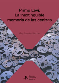 Primo Levi - La Inextinguible Memoria De Las Cenizas - Mary Roscales Sanchez