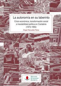 AUTONOMIA EN SU LABERINTO, LA: CRISIS ECONOMICA, TRANSFORMACION SOCIAL E INESTABILIDAD POLITICA EN CANTABRIA (1975-1995)