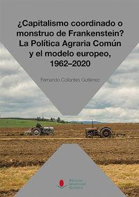 ¿capitalismo Coordinado O Monstruo De Frankenstein? La Politica Agraria Comun Y El Modelo Europeo, 1962-2020 - Fernando Collantes Gutierrez