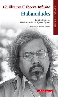 La obras completas iii (guillermo cabrera infante) - habanidades / tres tristes tigres / habana para un infante difunto - Guillermo Cabrera Infante