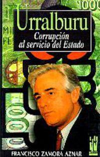 Urralburu - Corrupcion Al Servicio Del Estado - Francisco Zamora Aznar