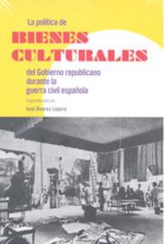 La politica de bienes culturales del gobierno republicano durante la guerra civil española - Jose Alvarez Lopera