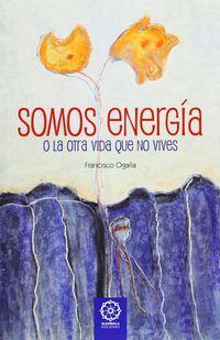 SOMOS ENERGIA O LA OTRA VIDA QUE NO VIVES