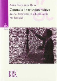 CONTRA LA DESTRUCCION TEORICA - TEORIAS FEMINISTAS EN LA ESPAÑA DE LA MODERNIDAD