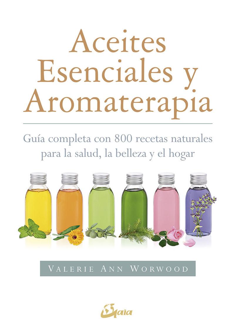 ACEITES ESENCIALES Y AROMATERAPIA - GUIA COMPLETA CON 800 RECETAS NATURALES PARA LA SALUD, LA BELLEZA Y EL HOGAR