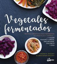 VEGETALES FERMENTADOS - RECETAS CREATIVAS PARA FERMENTAR 64 VEGETALES Y HIERBAS. . Y HACER CHUCRUT, KIMCHI, ENCURTIDOS, CHUTNEYS Y MAS