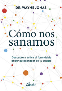 Como Nos Sanamos - Descubre Y Activa El Formidable Poder Autosanador De Tu Cuerpo - Wayne Jonas