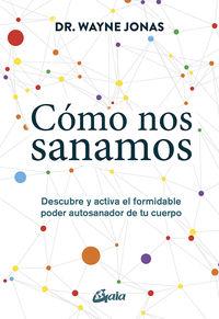 COMO NOS SANAMOS - DESCUBRE Y ACTIVA EL FORMIDABLE PODER AUTOSANADOR DE TU CUERPO