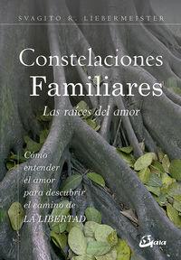 Constelaciones Familiares - Las Raices Del Amor - Como Entender El Amor Para Descubrir El Camino De La Libertad - Svagito R. Liebermeister