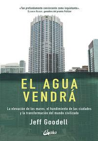 AGUA VENDRA, EL - LA ELEVACION DE LOS MARES, EL HUNDIMIENTO DE LAS CIUDADES Y LA TRANSFORMACION DEL MUNDO CIVILIZADO
