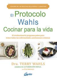 PROTOCOLO WAHLS, EL - COCINAR PARA LA VIDA - EL REVOLUCIONARIO PROGRAMA PALEO PARA TRATAR TODAS LAS ENFERMEDADES AUTOINMUNES CRONICAS