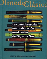 La comedia escrita en colaboracion en el teatro del siglo de oro - Juan Matas Caballero