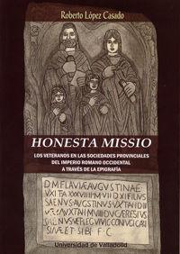 Honesta Missio - Los Veteranos En Las Sociedades Provinciales Del Imperio Romano Occidental A Traves De La Epigrafia - Roberto Lopez Casado