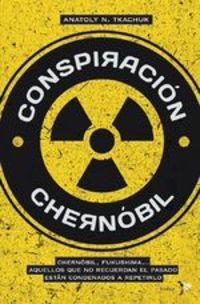 Conspiración Chernóbil. Chernóbil, Fukushima... Aquellos Que No Recuerdan El Pasado Están Condenados A Repetirlo - Anatoly N. Tkachuk
