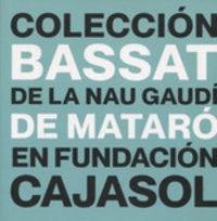 COLECCION BASSAT DE LA NAU GAUDI DE MATARO EN FUNDACION CAJASOL, LA
