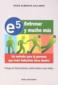 E5 ENTRENAR Y MUCHO MAS - UN METODO PARA LA PERSONA QUE TODO FUTBOLISTA LLEVA DENTRO