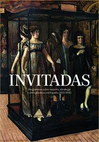 INVITADAS - FRAGMENTOS SOBRE MUJERES, IDEOLOGIA Y ARTES PLASTICAS EN ESPAÑA (1833-1931)
