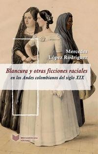 Blancura Y Otras Ficciones Raciales En Los Andes Colombianos Del Siglo Xix - Mercedes Lopez Rodriguez