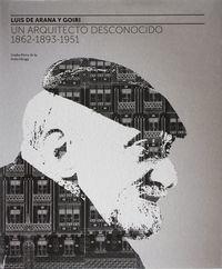 Luis De Arana Y Goiri - Un Arquitecto Desconocido (1862-1893-1951) - Gorka Perez De La Peña Oleaga