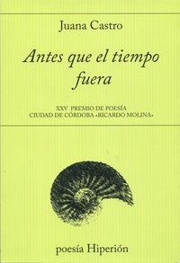 """Antes Que El Tiempo Fuera (xxv Premio Poesia Ciudad De Cordoba """"ricardo Molina"""" - Juana Castro"""