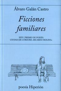 Ficciones Familiares (xxvi Premio De Poesia Ciudad De Cordoba Ricardo Molina) - Alvaro Galan Castro