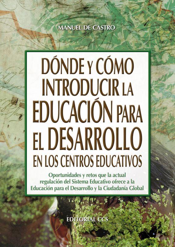 DONDE Y COMO INTRODUCIR LA EDUCACION PARA EL DESARROLLO EN LOS CENTROS EDUCATIVOS - OPORTUNIDADES Y RETOS QUE LA ACTUAL REGULACION DEL SISTEMA EDUCATIVO OFRECE A LA EDUCACION PARA EL DESARROLLO Y LA CIUDADANIA GLOBAL