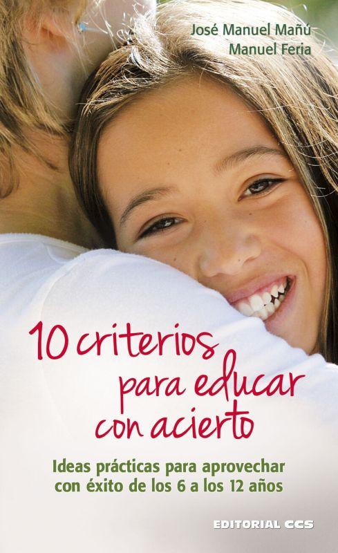 10 Criterios Para Educar Con Acierto - Ideas Practicas Para Aprovechar Con Exito De Los 6 A Los 12 Años - Jose Manuel Mañu Noain / Manuel Feria Romero