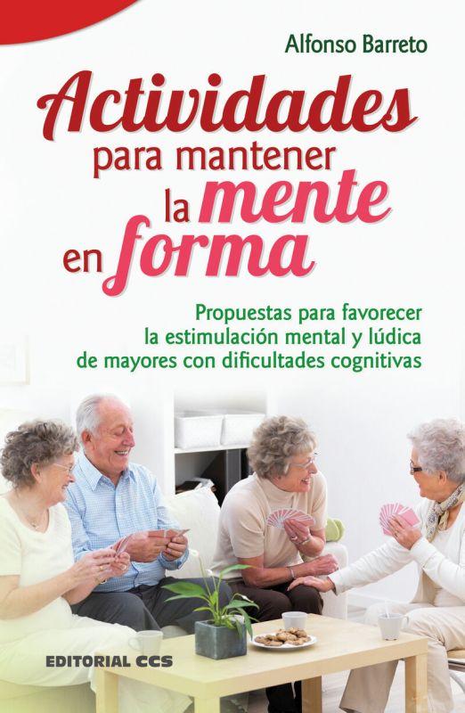 Actividades Para Mantener La Mente En Forma - Propuestas Para Favorecer La Estimulacion Mental Y Ludica De Mayores Con Dificultades Cognitivas - Alfonso Barreto
