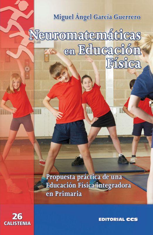 NEUROMATEMATICAS EN EDUCACION FISICA - PROPUESTA PRACTICA DE UNA EDUCACION FISICA INTEGRADORA EN PRIMARIA