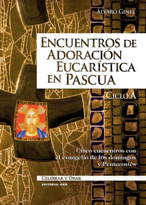 Encuentros De Adoracion Eucaristica En Pascua. Ciclo A - Cinco Encuentros Con El Evangelio De Los Domingos Y Pentecostes - Alvaro Ginel Vielva