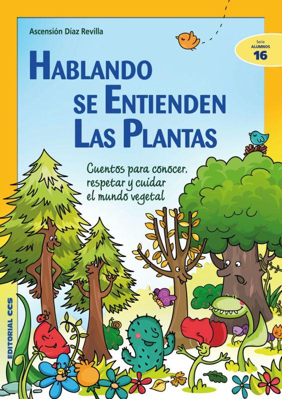 HABLANDO SE ENTIENDEN LAS PLANTAS - CUENTOS PARA CONOCER, RESPETAR Y CUIDAR EL MUNDO VEGETAL