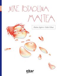Nire Potxolina Maitea - Alaine  Agirre Garmendia  /  Eider   Eibar Zugazabeitia (il. )