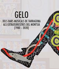 GELO - DELS BARS MUSICALS DE TARRAGONA ALS EXTRATERRESTRES DEL MONTSIA (1980-2020)
