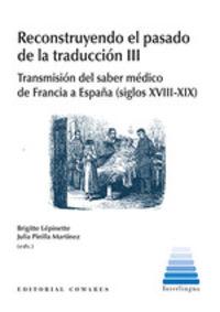RECONSTRUYENDO EL PASADO DE LA TRADUCCION III - TRANSMISION DEL SABER MEDICO DE FRANCIA A ESPAÑA (SIGLOS XVIII-XIX)