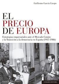 Precio De Europa, El - Estrategias Empresariales Ante El Mercado Comun Y La Transicion A La Democracia En España (1957-1986) - Guillermo Garcia Crespo