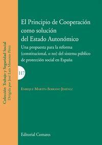 PRINCIPIO DE COOPERACION COMO SOLUCION DEL ESTADO AUTONOMICO, EL - UNA PROPUESTA PARA LA REFORMA (CONSTITUCIONAL, O NO) DEL SISTEMA PUBLICO DE PROTECCION SOCIAL EN ESPAÑA