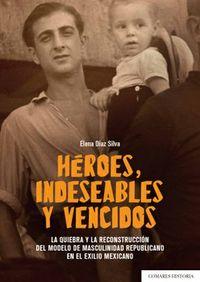 HEROES, INDESEABLES Y VENCIDOS - LA QUIEBRA Y LA RECONSTRUCCION DEL MODELO DE MASCULINIDAD REPUBLICANO EN EL EXILIO MEXICANO