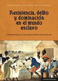 RESISTENCIA, DELITO Y DOMINACION EN EL MUNDO ESCLAVO - MICROHISTORIAS DE LA ESCLAVITUD ATLANTICA (SIGLOS XVII - XIX)