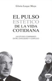PULSO ESTETICO DE LA VIDA COTIDIANA, EL - UN ESTUDIO COMPARADO ENTRE JOHN DEWEY Y CONFUCIO