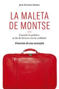 MALETA DE MONTSE, LA - CUANDO LA POLITICA SE DA DE BRUCES CON LA REALIDAD - VIVENCIAS DE UNA CONCEJALA