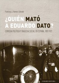 ¿QUIEN MATO A EDUARDO DATO? - COMEDIA POLITICA Y TRAGEDIA SOCIAL EN ESPAÑA 1892-1921