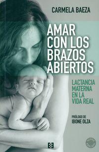 Amar Con Los Brazos Abiertos - Lactancia Materna En La Vida Real - Carmela Baeza