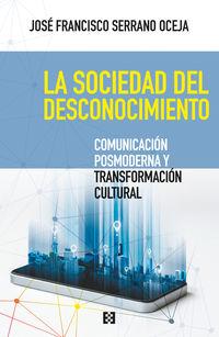 Sociedad Del Desconocimiento, La - Comunicacion Posmoderna Y Transformacion Cultural - Jose Francisco Serrano Oceja