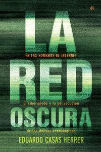 RED OSCURA, LA - EN LAS SOMBRAS DE INTERNET: EL CIBERMIEDO Y LA PERSECUCION DE LOS DELITOS TECNOLOGICOS